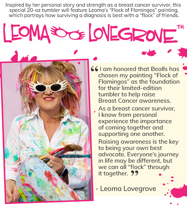 Inspired by her personal story and strength as a breast cancer survivor, this special 20-oz tumbler will feature Leoma's